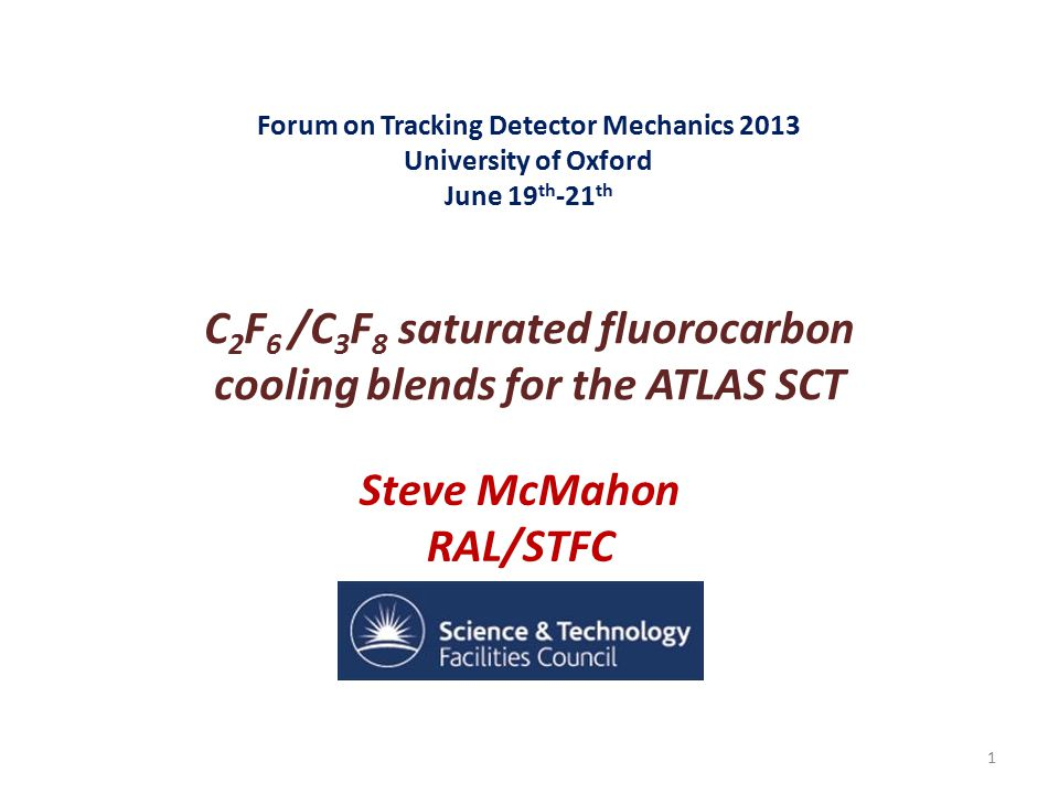 Forum on Tracking Detector Mechanics 2013 University of Oxford June 19 th -21 th C 2 F 6 /C 3 F 8 saturated fluorocarbon cooling blends for the ATLAS SCT Steve McMahon RAL/STFC 1