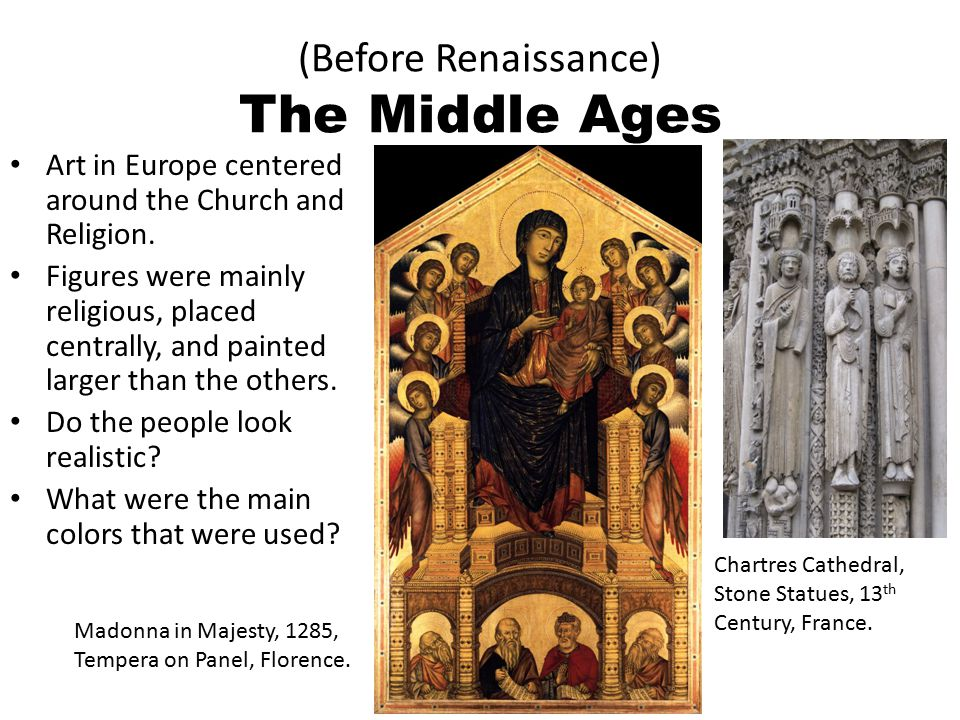 (Before Renaissance) The Middle Ages Art in Europe centered around the Church and Religion. Figures were mainly religious, placed centrally, and paint