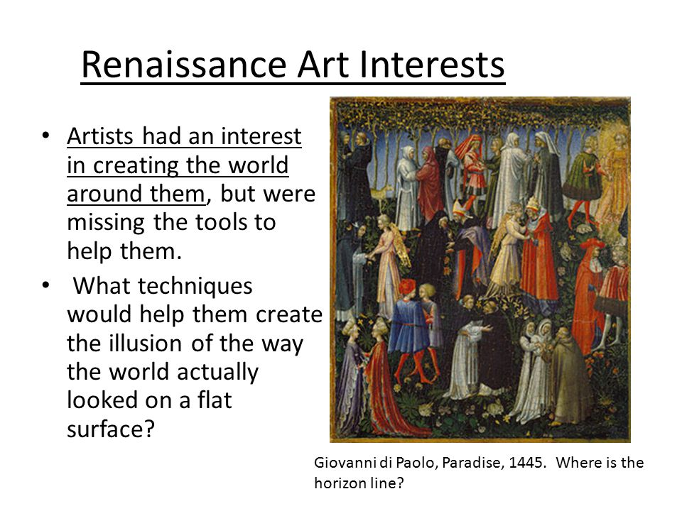 Renaissance Art Interests Artists had an interest in creating the world around them, but were missing the tools to help them. What techniques would he