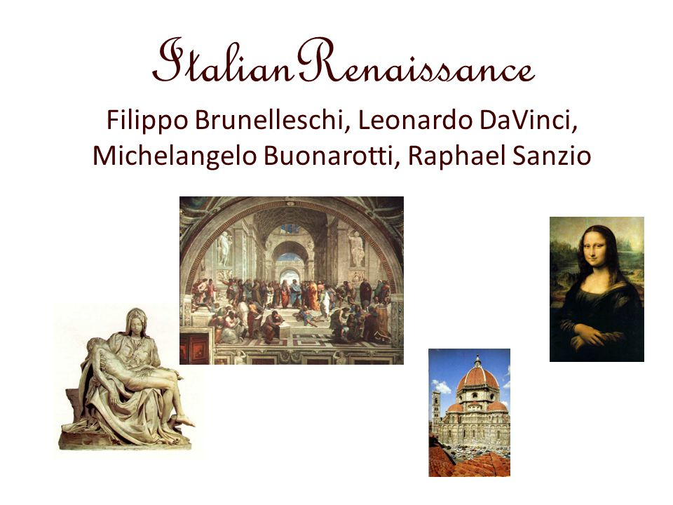 ItalianRenaissance Filippo Brunelleschi, Leonardo DaVinci, Michelangelo Buonarotti, Raphael Sanzio