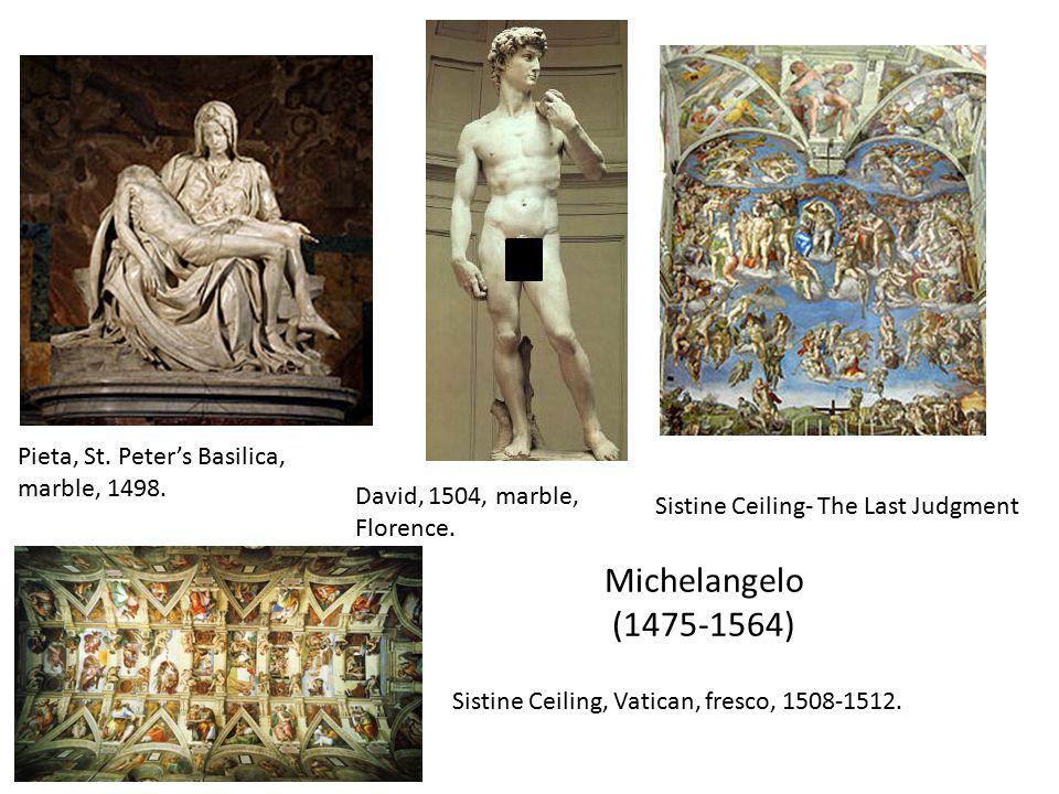 Michelangelo (1475-1564) Pieta, St. Peter's Basilica, marble, 1498. David, 1504, marble, Florence. Sistine Ceiling- The Last Judgment Sistine Ceiling,