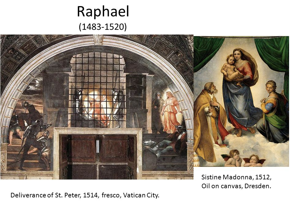 Raphael (1483-1520) Deliverance of St. Peter, 1514, fresco, Vatican City. Sistine Madonna, 1512, Oil on canvas, Dresden.