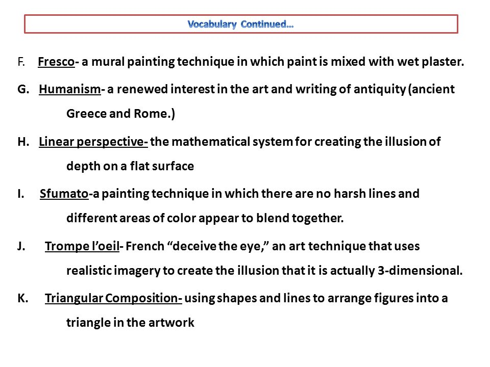 F. Fresco- a mural painting technique in which paint is mixed with wet plaster. G. Humanism- a renewed interest in the art and writing of antiquity (a