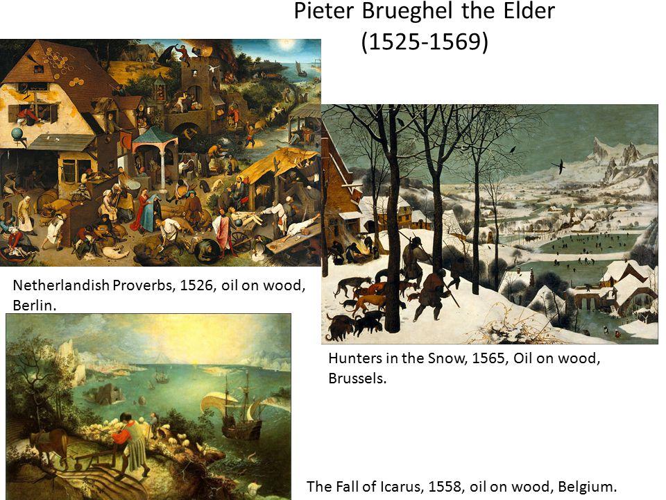 Pieter Brueghel the Elder (1525-1569) The Fall of Icarus, 1558, oil on wood, Belgium. Netherlandish Proverbs, 1526, oil on wood, Berlin. Hunters in th