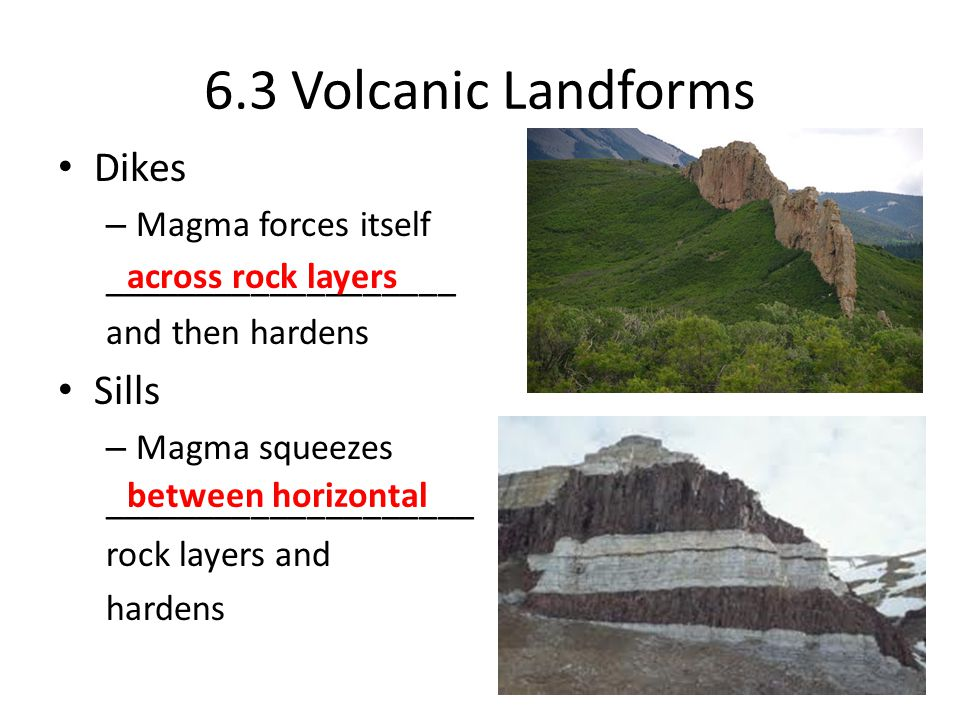 6.3 Volcanic Landforms Dikes – Magma forces itself ___________________ and then hardens Sills – Magma squeezes ____________________ rock layers and hardens across rock layers between horizontal