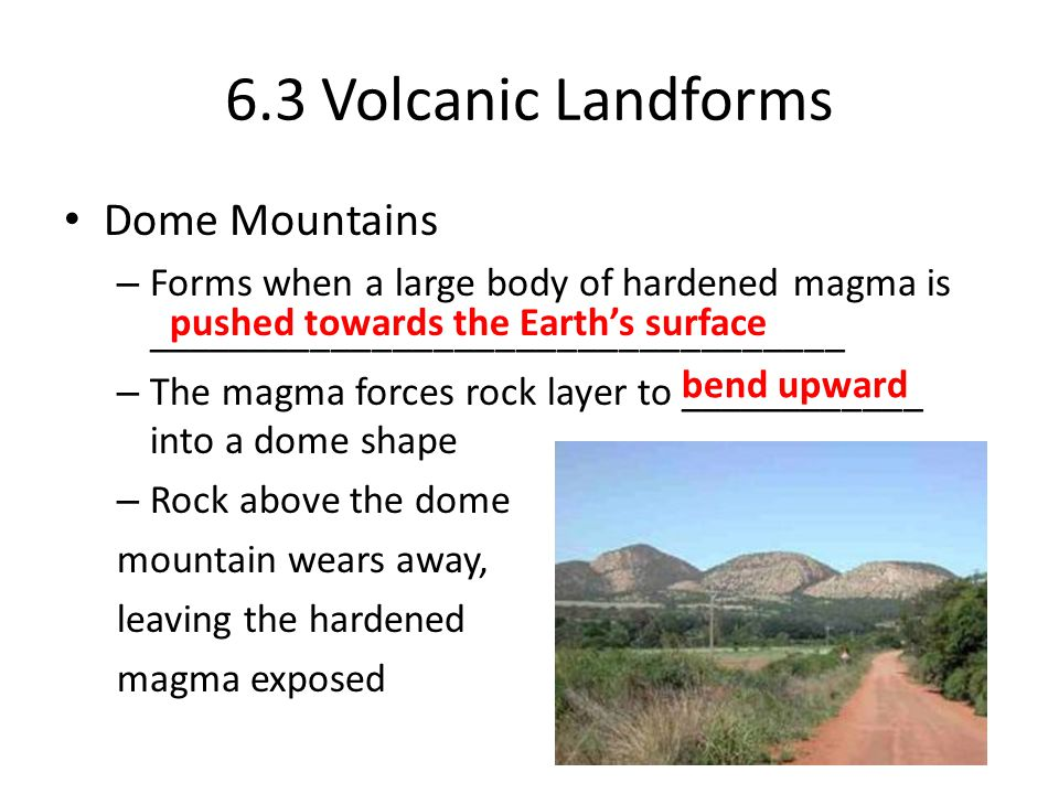 6.3 Volcanic Landforms Dome Mountains – Forms when a large body of hardened magma is __________________________________ – The magma forces rock layer to ____________ into a dome shape – Rock above the dome mountain wears away, leaving the hardened magma exposed pushed towards the Earth's surface bend upward