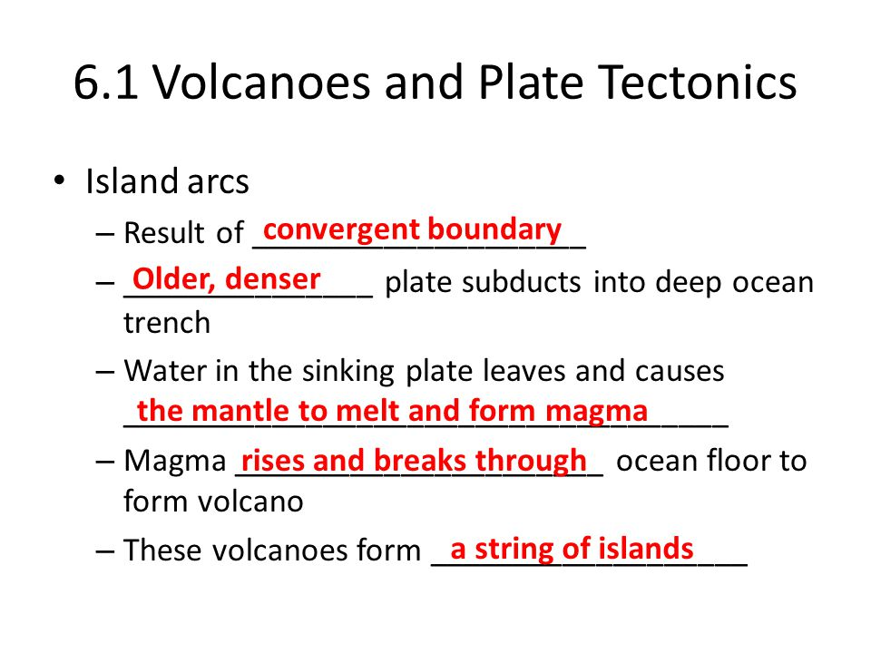 6.1 Volcanoes and Plate Tectonics Island arcs – Result of ____________________ – _______________ plate subducts into deep ocean trench – Water in the sinking plate leaves and causes ____________________________________ – Magma ______________________ ocean floor to form volcano – These volcanoes form ___________________ convergent boundary Older, denser the mantle to melt and form magma rises and breaks through a string of islands