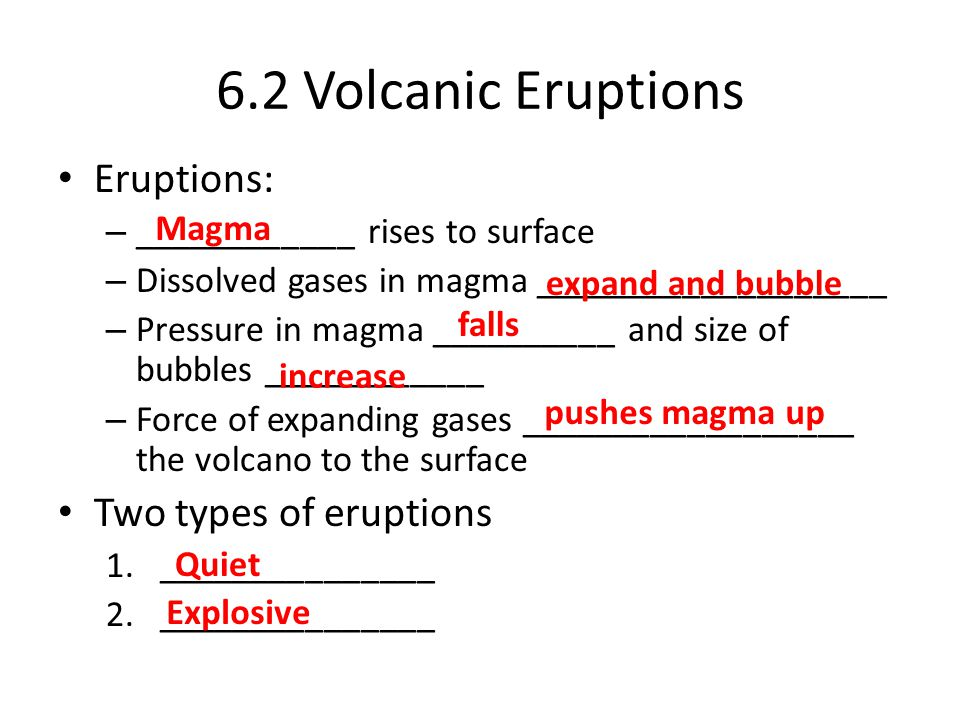 6.2 Volcanic Eruptions Eruptions: – ____________ rises to surface – Dissolved gases in magma ___________________ – Pressure in magma __________ and size of bubbles ____________ – Force of expanding gases __________________ the volcano to the surface Two types of eruptions 1._______________ 2._______________ Magma expand and bubble Quiet Explosive falls increase pushes magma up