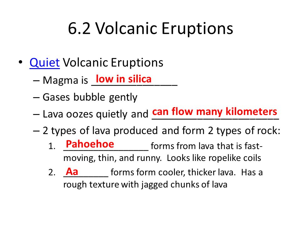 6.2 Volcanic Eruptions Quiet Volcanic Eruptions Quiet – Magma is _______________ – Gases bubble gently – Lava oozes quietly and ______________________ – 2 types of lava produced and form 2 types of rock: 1._________________ forms from lava that is fast- moving, thin, and runny.