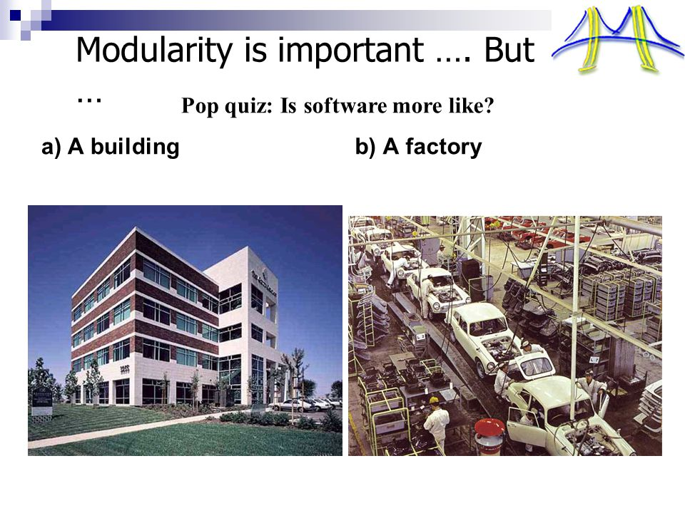 Modularity is important …. But … a) A buildingb) A factory Pop quiz: Is software more like?