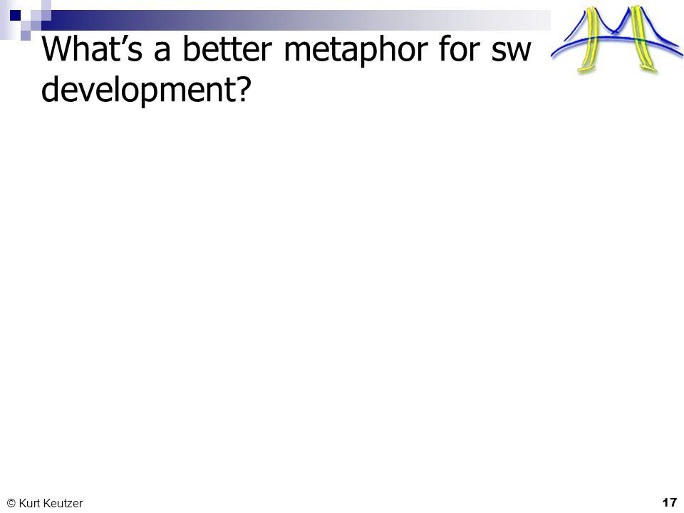What's a better metaphor for sw development? © Kurt Keutzer 17