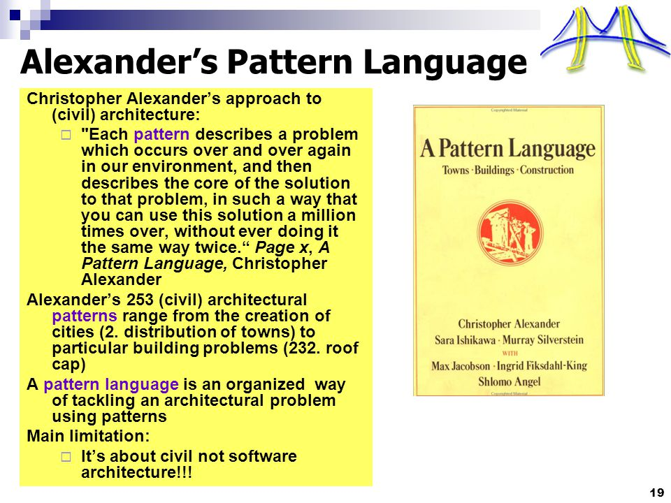19 Alexander's Pattern Language Christopher Alexander's approach to (civil) architecture:  Each pattern describes a problem which occurs over and over again in our environment, and then describes the core of the solution to that problem, in such a way that you can use this solution a million times over, without ever doing it the same way twice. Page x, A Pattern Language, Christopher Alexander Alexander's 253 (civil) architectural patterns range from the creation of cities (2.