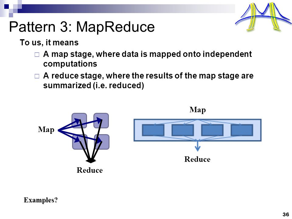 36 Pattern 3: MapReduce To us, it means  A map stage, where data is mapped onto independent computations  A reduce stage, where the results of the map stage are summarized (i.e.
