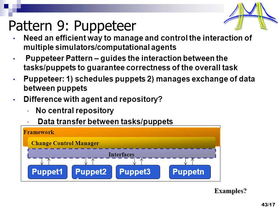 Pattern 9: Puppeteer Need an efficient way to manage and control the interaction of multiple simulators/computational agents Puppeteer Pattern – guides the interaction between the tasks/puppets to guarantee correctness of the overall task Puppeteer: 1) schedules puppets 2) manages exchange of data between puppets Difference with agent and repository.