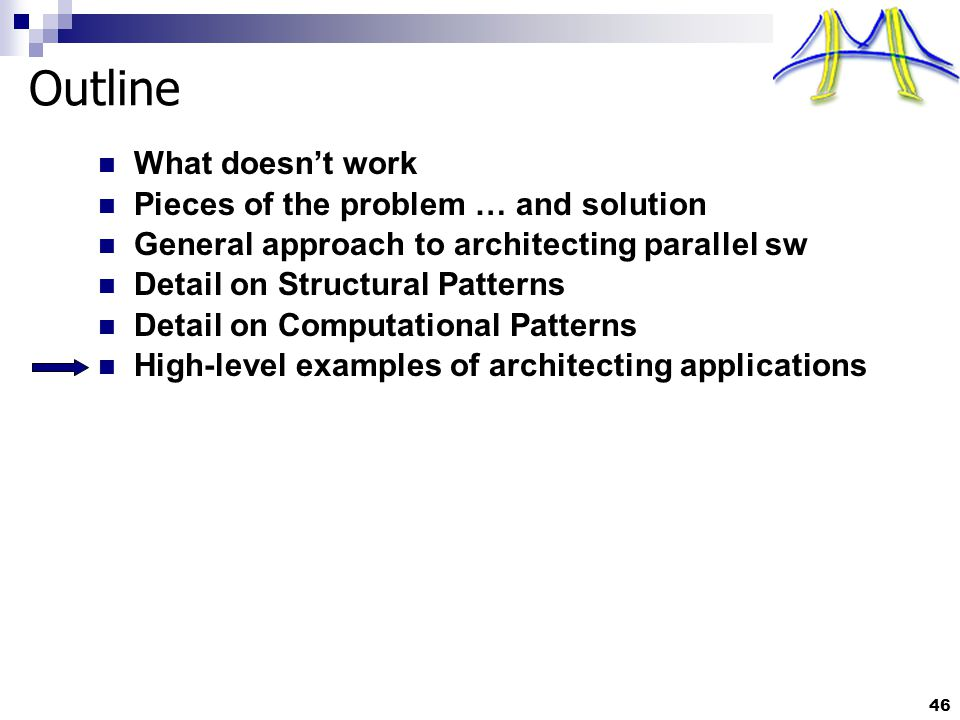 46 Outline What doesn't work Pieces of the problem … and solution General approach to architecting parallel sw Detail on Structural Patterns Detail on Computational Patterns High-level examples of architecting applications