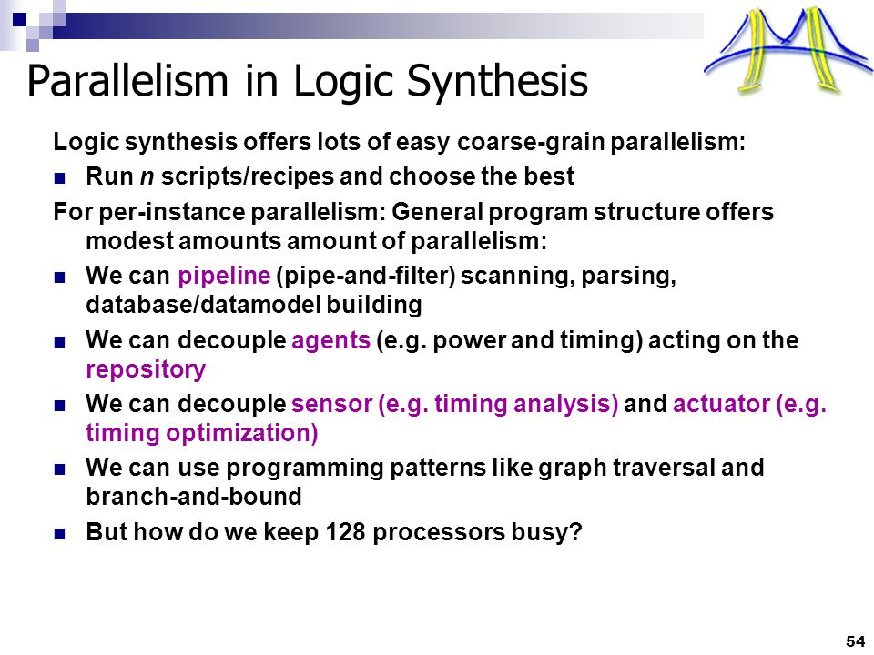 54 Parallelism in Logic Synthesis Logic synthesis offers lots of easy coarse-grain parallelism: Run n scripts/recipes and choose the best For per-instance parallelism: General program structure offers modest amounts amount of parallelism: We can pipeline (pipe-and-filter) scanning, parsing, database/datamodel building We can decouple agents (e.g.