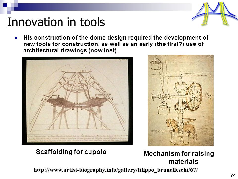 74 Innovation in tools Scaffolding for cupola http://www.artist-biography.info/gallery/filippo_brunelleschi/67/ Mechanism for raising materials His construction of the dome design required the development of new tools for construction, as well as an early (the first?) use of architectural drawings (now lost).