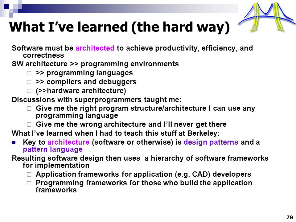 79 What I've learned (the hard way) Software must be architected to achieve productivity, efficiency, and correctness SW architecture >> programming environments  >> programming languages  >> compilers and debuggers  (>>hardware architecture) Discussions with superprogrammers taught me:  Give me the right program structure/architecture I can use any programming language  Give me the wrong architecture and I'll never get there What I've learned when I had to teach this stuff at Berkeley: Key to architecture (software or otherwise) is design patterns and a pattern language Resulting software design then uses a hierarchy of software frameworks for implementation  Application frameworks for application (e.g.