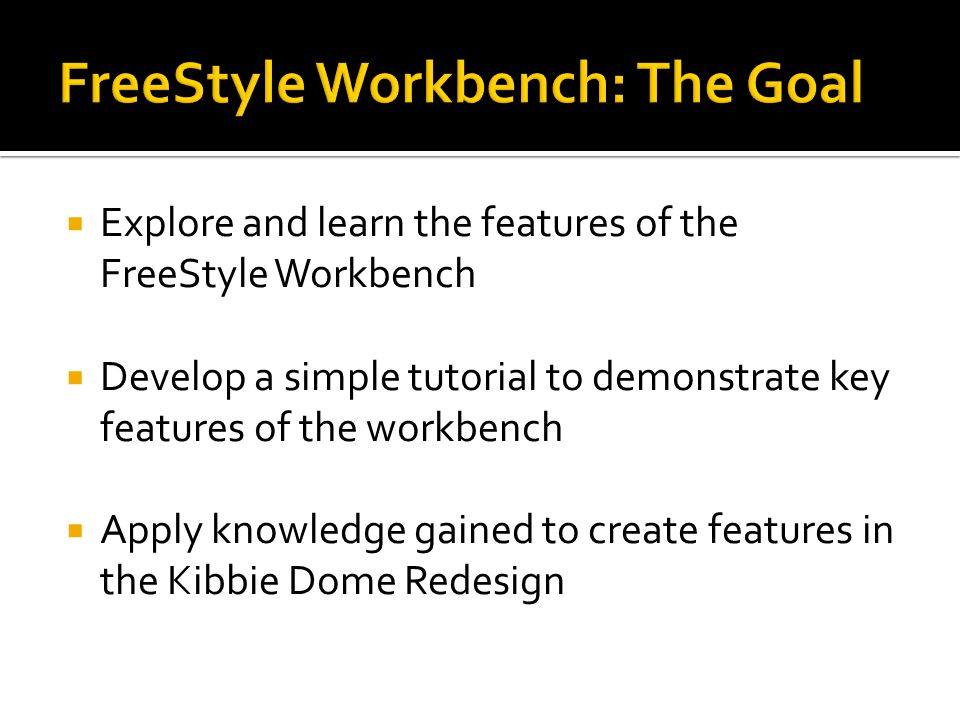  Explore and learn the features of the FreeStyle Workbench  Develop a simple tutorial to demonstrate key features of the workbench  Apply knowledge