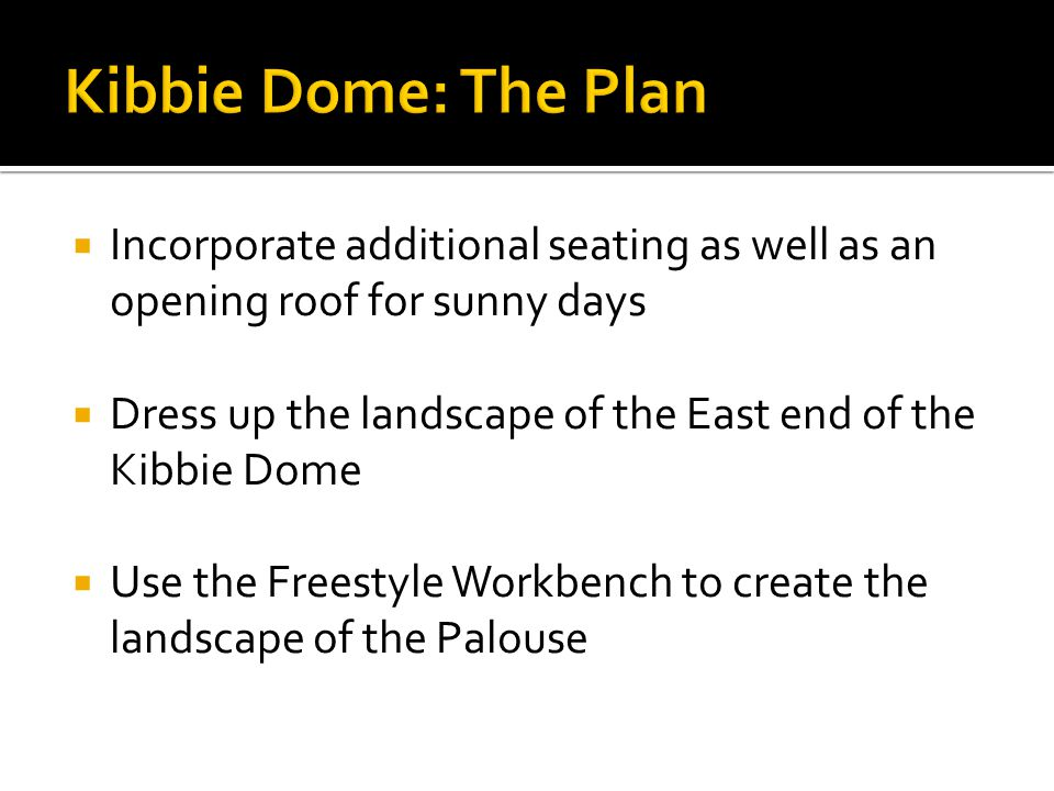  Incorporate additional seating as well as an opening roof for sunny days  Dress up the landscape of the East end of the Kibbie Dome  Use the Freestyle Workbench to create the landscape of the Palouse
