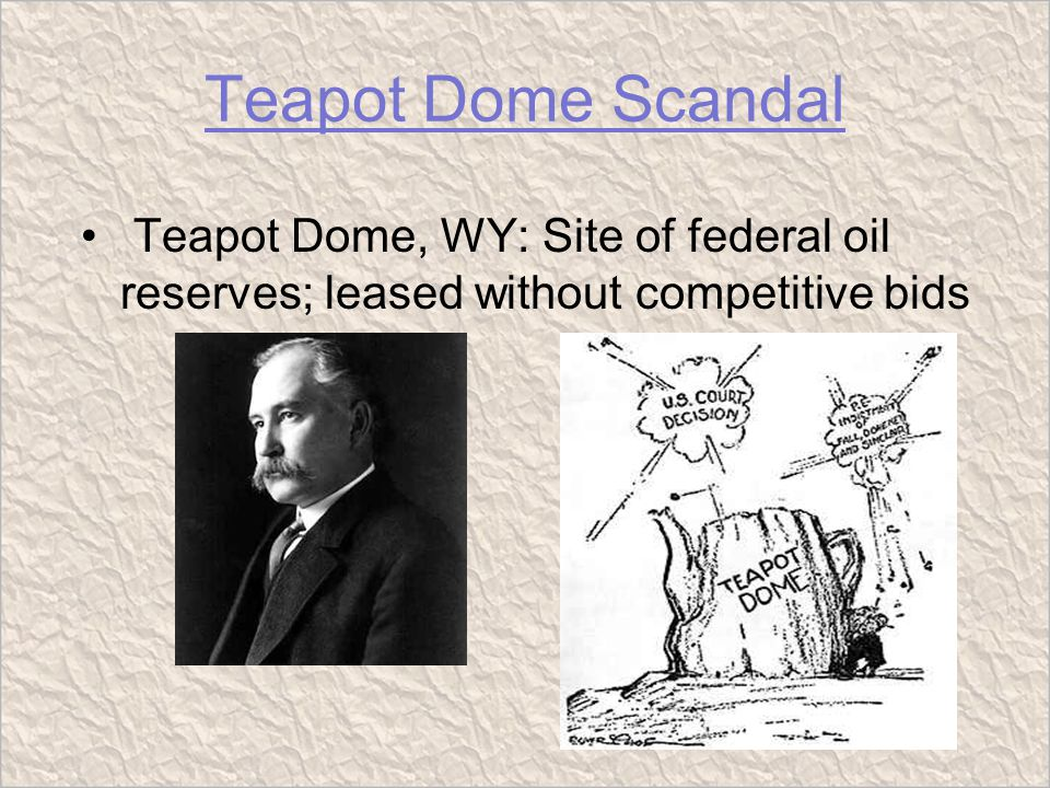 Teapot Dome Scandal Teapot Dome, WY: Site of federal oil reserves; leased without competitive bids