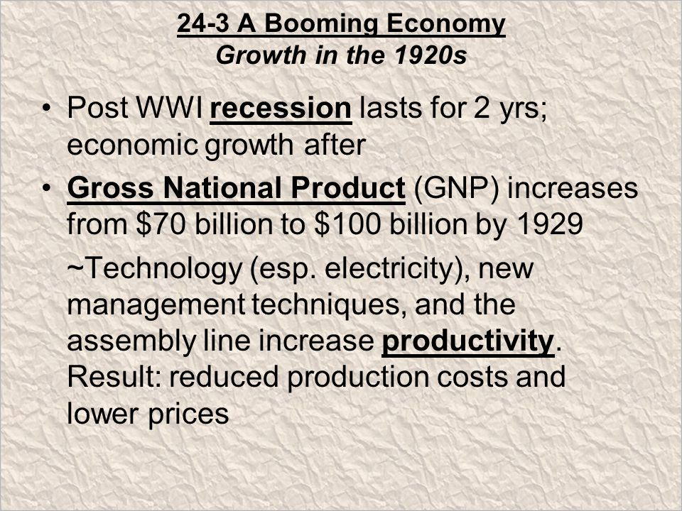 24-3 A Booming Economy Growth in the 1920s Post WWI recession lasts for 2 yrs; economic growth after Gross National Product (GNP) increases from $70 billion to $100 billion by 1929 ~Technology (esp.