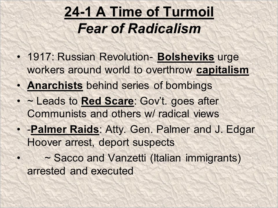 24-1 A Time of Turmoil Fear of Radicalism 1917: Russian Revolution- Bolsheviks urge workers around world to overthrow capitalism Anarchists behind series of bombings ~ Leads to Red Scare: Gov't.