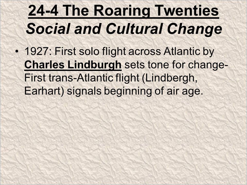24-4 The Roaring Twenties Social and Cultural Change 1927: First solo flight across Atlantic by Charles Lindburgh sets tone for change- First trans-Atlantic flight (Lindbergh, Earhart) signals beginning of air age.