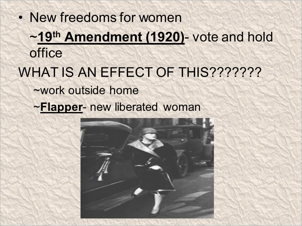 New freedoms for women ~19 th Amendment (1920)- vote and hold office WHAT IS AN EFFECT OF THIS .