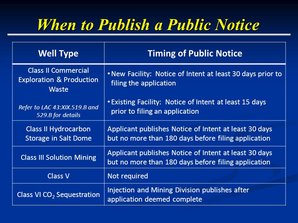 Well TypeTiming of Public Notice Class II Commercial Exploration & Production Waste Refer to LAC 43:XIX.519.B and 529.B for details New Facility: Notice of Intent at least 30 days prior to filing the application Existing Facility: Notice of Intent at least 15 days prior to filing an application Class II Hydrocarbon Storage in Salt Dome Applicant publishes Notice of Intent at least 30 days but no more than 180 days before filing application Class III Solution Mining Applicant publishes Notice of Intent at least 30 days but no more than 180 days before filing application Class VNot required Class VI CO 2 Sequestration Injection and Mining Division publishes after application deemed complete When to Publish a Public Notice