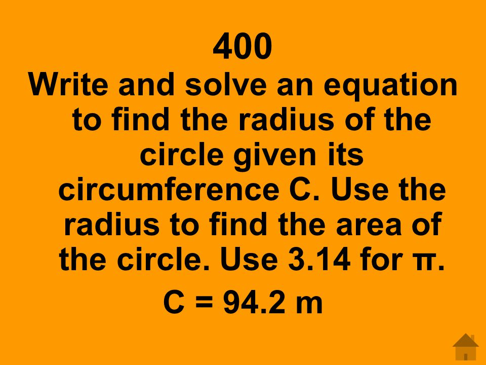 400 Write and solve an equation to find the radius of the circle given its circumference C. Use the radius to find the area of the circle. Use 3.14 fo