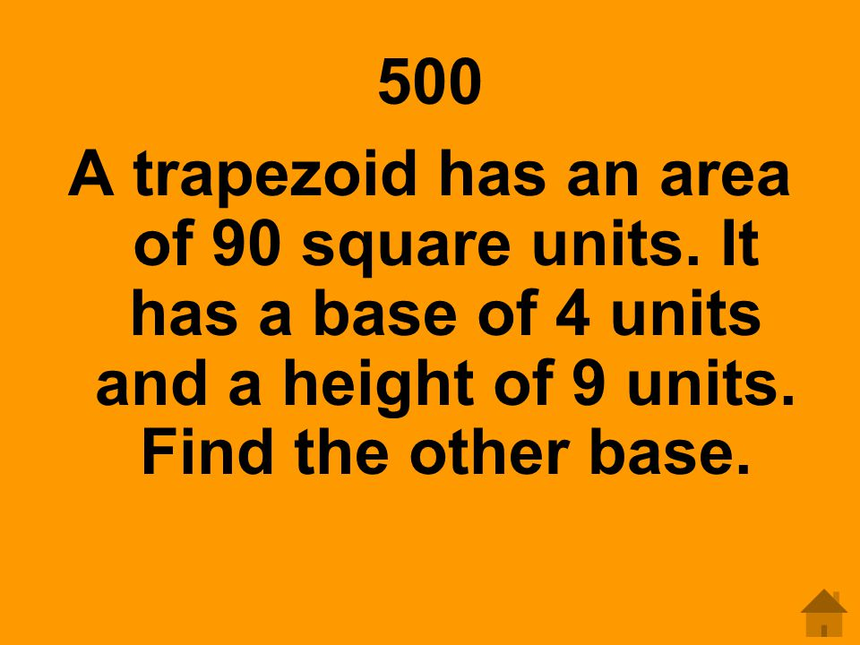 500 A trapezoid has an area of 90 square units. It has a base of 4 units and a height of 9 units. Find the other base.