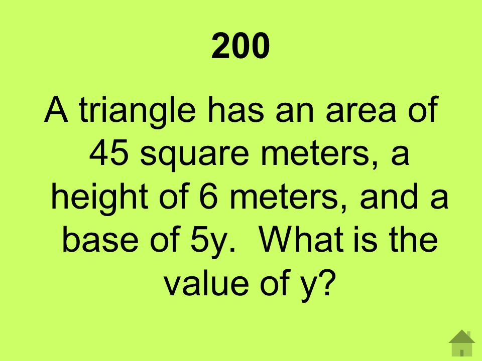 200 A triangle has an area of 45 square meters, a height of 6 meters, and a base of 5y. What is the value of y?