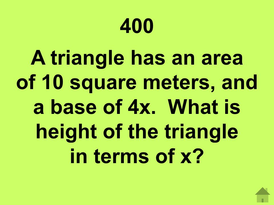 400 A triangle has an area of 10 square meters, and a base of 4x. What is height of the triangle in terms of x?