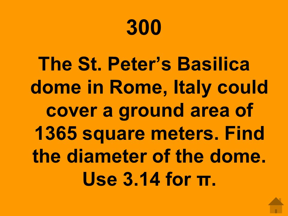 300 The St. Peter's Basilica dome in Rome, Italy could cover a ground area of 1365 square meters. Find the diameter of the dome. Use 3.14 for π.