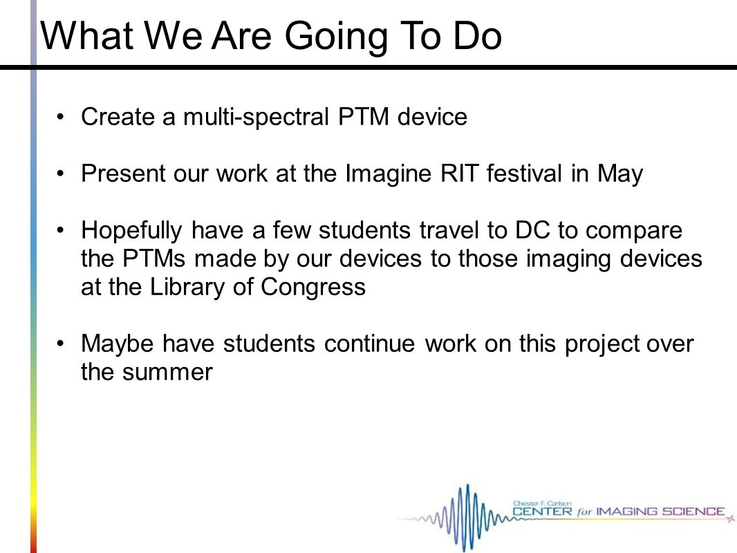 What We Are Going To Do Create a multi-spectral PTM device Present our work at the Imagine RIT festival in May Hopefully have a few students travel to DC to compare the PTMs made by our devices to those imaging devices at the Library of Congress Maybe have students continue work on this project over the summer