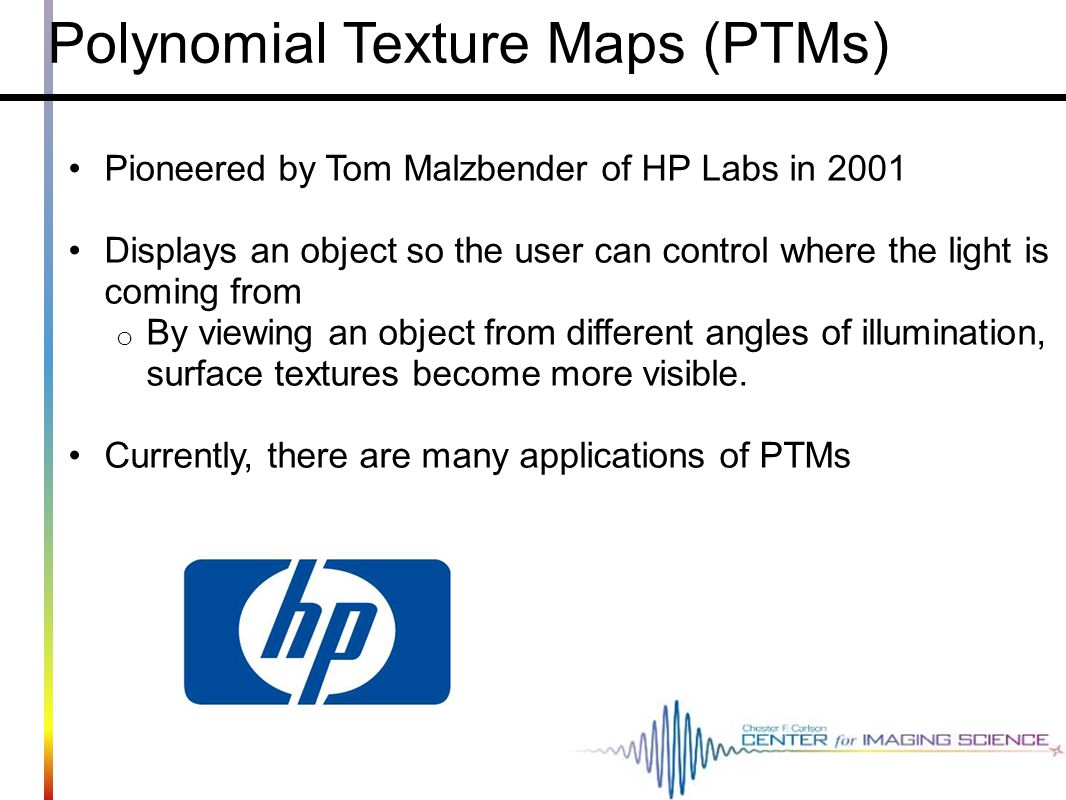 Polynomial Texture Maps (PTMs) Pioneered by Tom Malzbender of HP Labs in 2001 Displays an object so the user can control where the light is coming fro