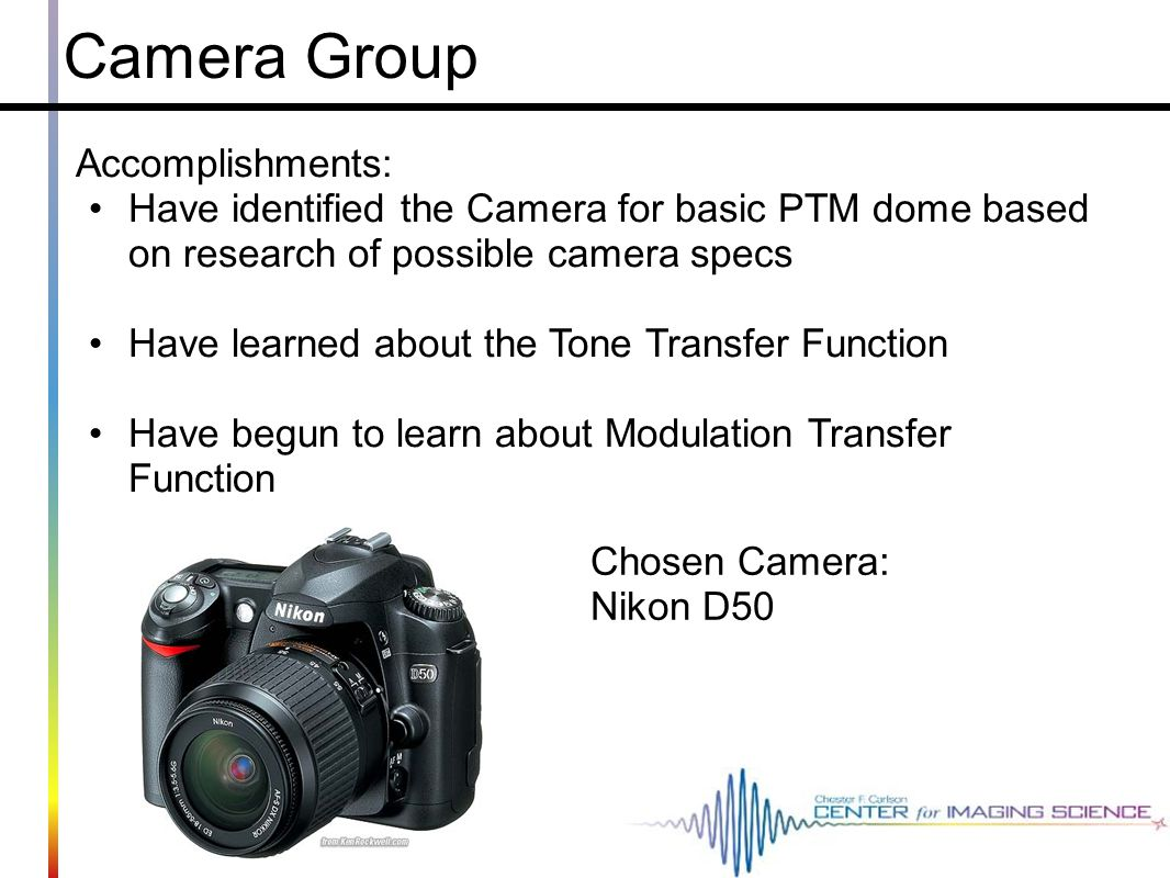Camera Group Accomplishments: Have identified the Camera for basic PTM dome based on research of possible camera specs Have learned about the Tone Tra