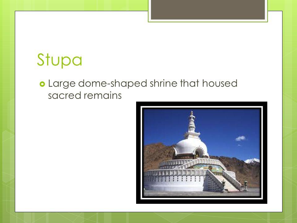Stupa  Large dome-shaped shrine that housed sacred remains