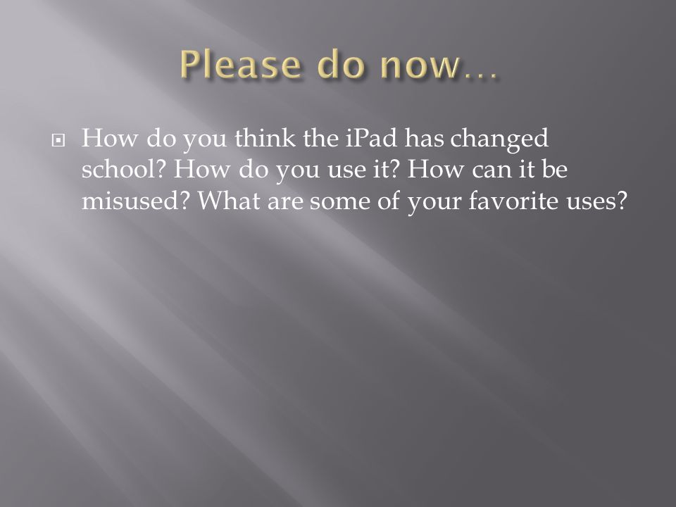  How do you think the iPad has changed school. How do you use it.