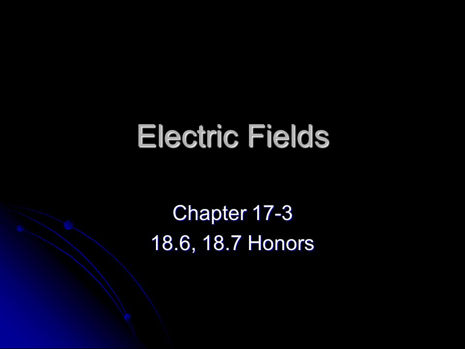 Electric Fields Chapter 17-3 18.6, 18.7 Honors