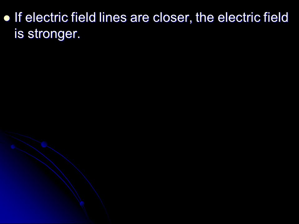 If electric field lines are closer, the electric field is stronger.