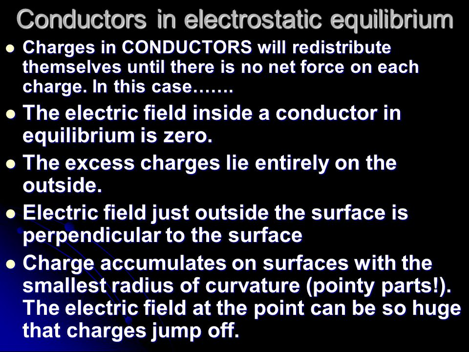 Conductors in electrostatic equilibrium Charges in CONDUCTORS will redistribute themselves until there is no net force on each charge.