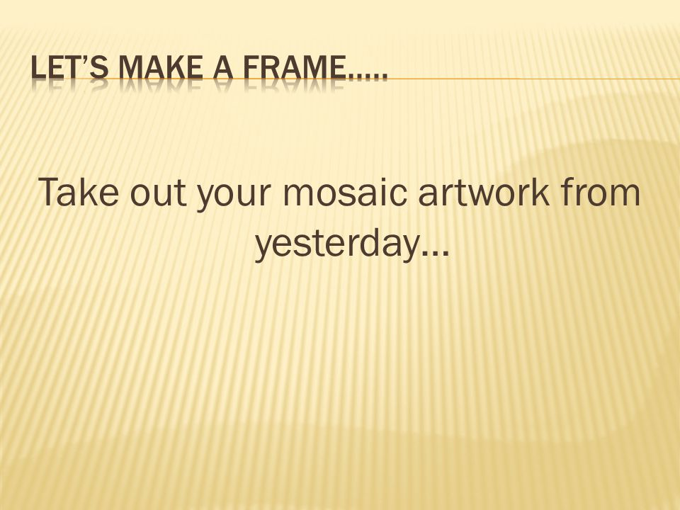 Take out your mosaic artwork from yesterday…