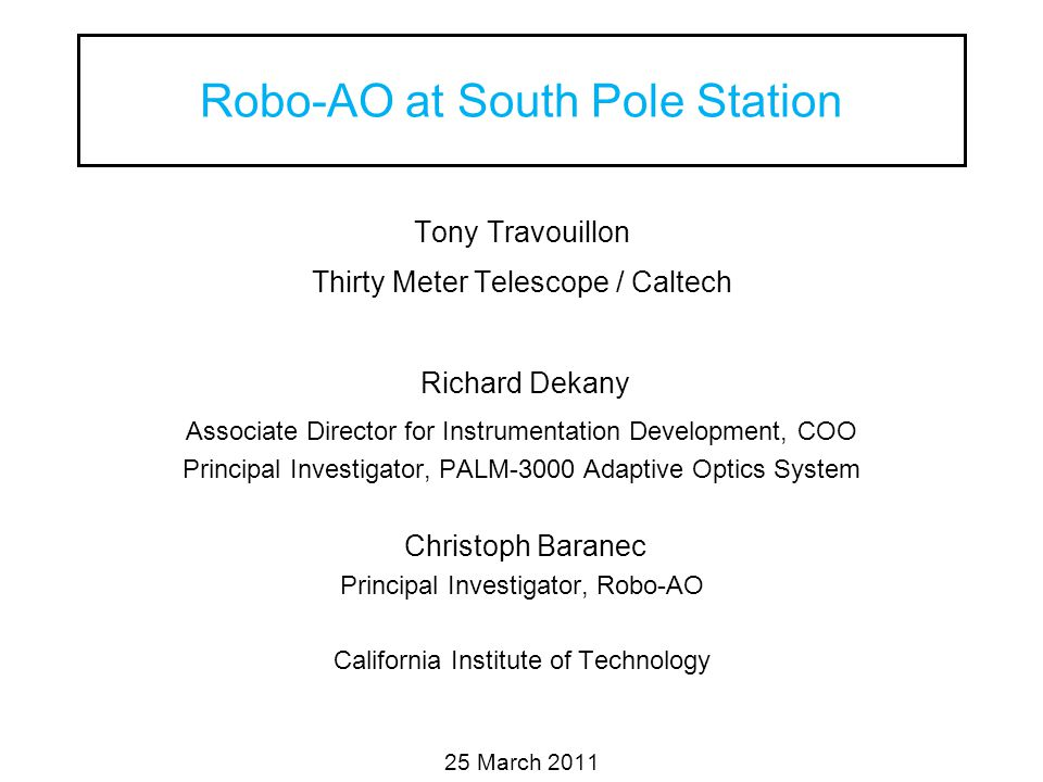 Robo-AO at South Pole Station Tony Travouillon Thirty Meter Telescope / Caltech Richard Dekany Associate Director for Instrumentation Development, COO Principal Investigator, PALM-3000 Adaptive Optics System Christoph Baranec Principal Investigator, Robo-AO California Institute of Technology 25 March 2011