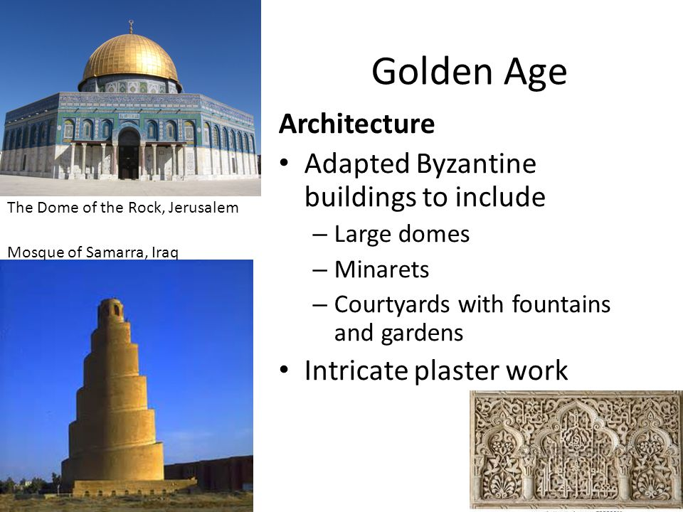 Golden Age Architecture Adapted Byzantine buildings to include – Large domes – Minarets – Courtyards with fountains and gardens Intricate plaster work