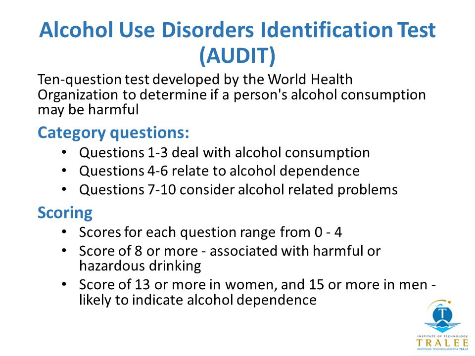 Alcohol Use Disorders Identification Test (AUDIT) Ten-question test developed by the World Health Organization to determine if a person s alcohol consumption may be harmful Category questions: Questions 1-3 deal with alcohol consumption Questions 4-6 relate to alcohol dependence Questions 7-10 consider alcohol related problems Scoring Scores for each question range from 0 - 4 Score of 8 or more - associated with harmful or hazardous drinking Score of 13 or more in women, and 15 or more in men - likely to indicate alcohol dependence