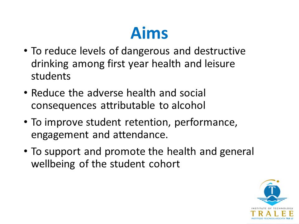 Aims To reduce levels of dangerous and destructive drinking among first year health and leisure students Reduce the adverse health and social consequences attributable to alcohol To improve student retention, performance, engagement and attendance.