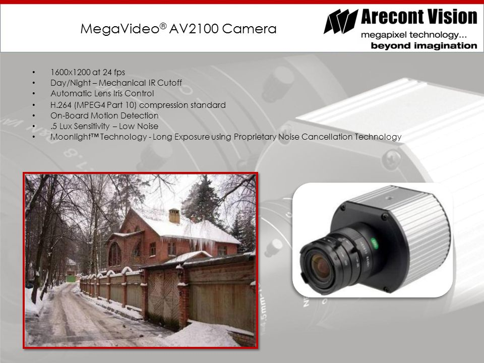 MegaVideo ® AV2100 Camera 1600x1200 at 24 fps Day/Night – Mechanical IR Cutoff Automatic Lens Iris Control H.264 (MPEG4 Part 10) compression standard On-Board Motion Detection.5 Lux Sensitivity – Low Noise Moonlight™ Technology - Long Exposure using Proprietary Noise Cancellation Technology