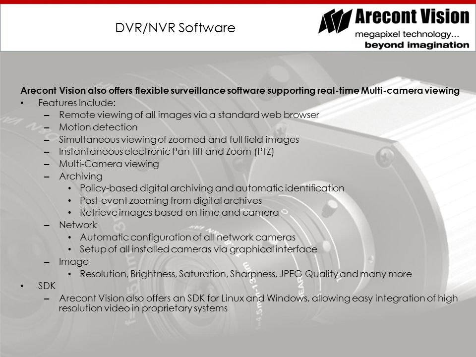 DVR/NVR Software Arecont Vision also offers flexible surveillance software supporting real-time Multi-camera viewing Features Include: – Remote viewing of all images via a standard web browser – Motion detection – Simultaneous viewing of zoomed and full field images – Instantaneous electronic Pan Tilt and Zoom (PTZ) – Multi-Camera viewing – Archiving Policy-based digital archiving and automatic identification Post-event zooming from digital archives Retrieve images based on time and camera – Network Automatic configuration of all network cameras Setup of all installed cameras via graphical interface – Image Resolution, Brightness, Saturation, Sharpness, JPEG Quality and many more SDK – Arecont Vision also offers an SDK for Linux and Windows, allowing easy integration of high resolution video in proprietary systems